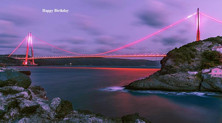 happy birthday wishes, birthday cards, birthday card pictures, famous birthdays, long bridges, yavuz sultan selim bridge, bosphorus istanbul turkey