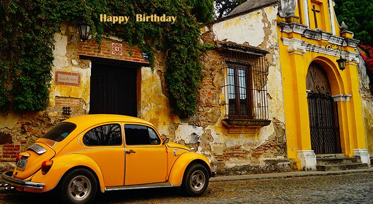 happy birthday wishes, birthday cards, birthday card pictures, famous birthdays, yellow, car, automobile, vw bug, beetle, guatemala, antigua